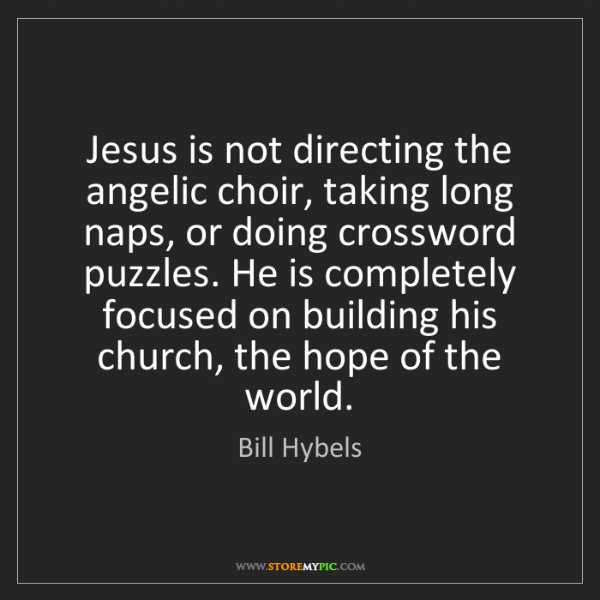 Bill Hybels: Jesus is not directing the angelic choir, taking long...