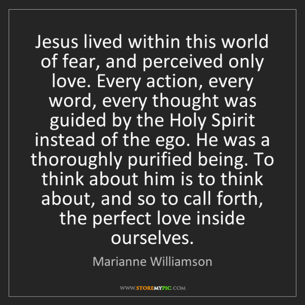 Marianne Williamson: Jesus lived within this world of fear, and perceived...