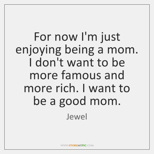 For now I'm just enjoying being a mom. I don't want to ...
