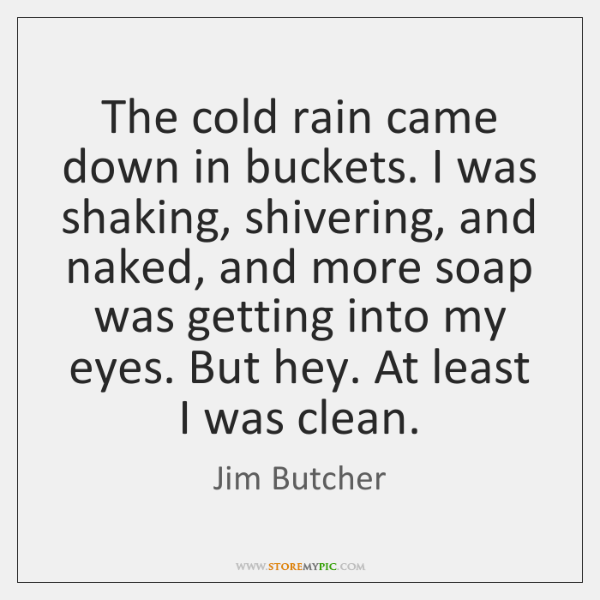 The cold rain came down in buckets. I was shaking, shivering, and ...