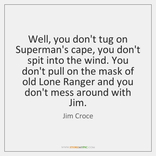 Well, you don't tug on Superman's cape, you don't spit into the ...