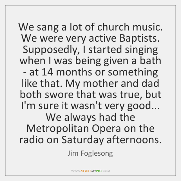 We sang a lot of church music. We were very active Baptists. ...