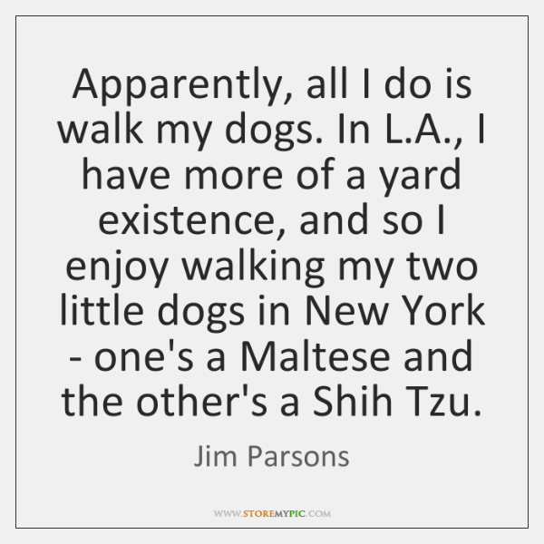Apparently, all I do is walk my dogs. In L.A., I ...