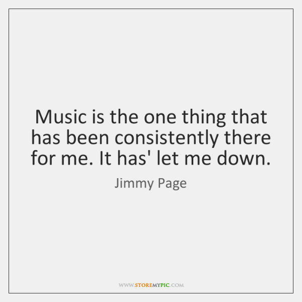 Music is the one thing that has been consistently there for me. ...