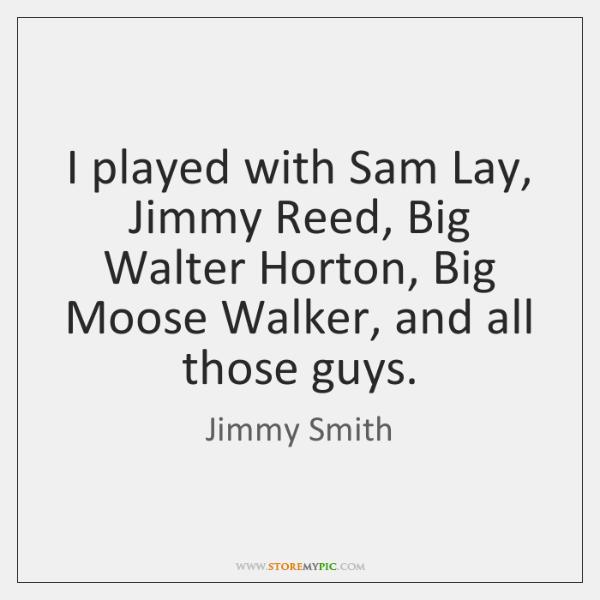 I played with Sam Lay, Jimmy Reed, Big Walter Horton, Big Moose ...