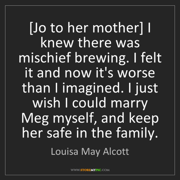 Louisa May Alcott: [Jo to her mother] I knew there was mischief brewing....