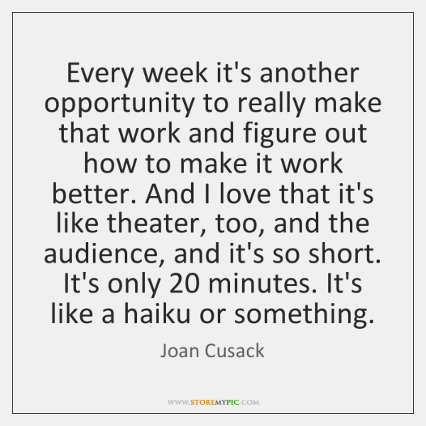 Every week it's another opportunity to really make that work and figure ...