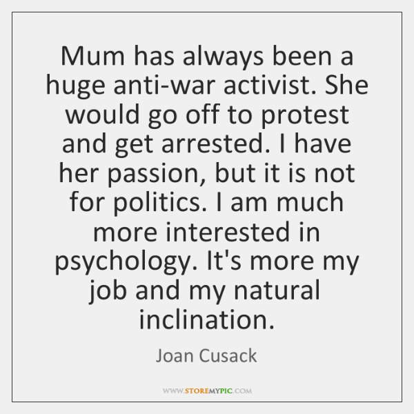 Mum has always been a huge anti-war activist. She would go off ...