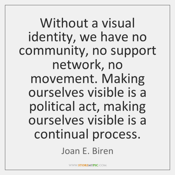 Without a visual identity, we have no community, no support network, no ...