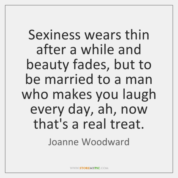 Sexiness wears thin after a while and beauty fades, but to be ...
