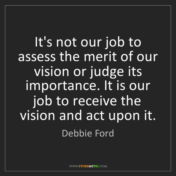 Debbie Ford: It's not our job to assess the merit of our vision or...