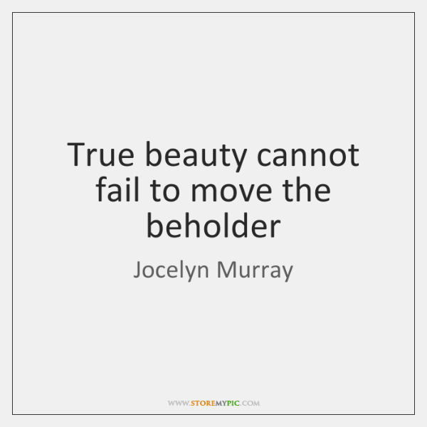 True beauty cannot fail to move the beholder