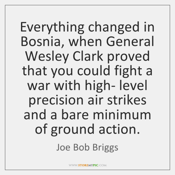 Everything changed in Bosnia, when General Wesley Clark proved that you could ...