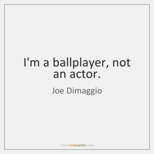 I'm a ballplayer, not an actor.