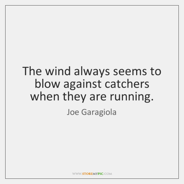 The wind always seems to blow against catchers when they are running.