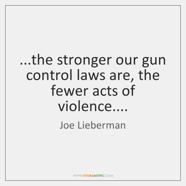 ...the stronger our gun control laws are, the fewer acts of violence....