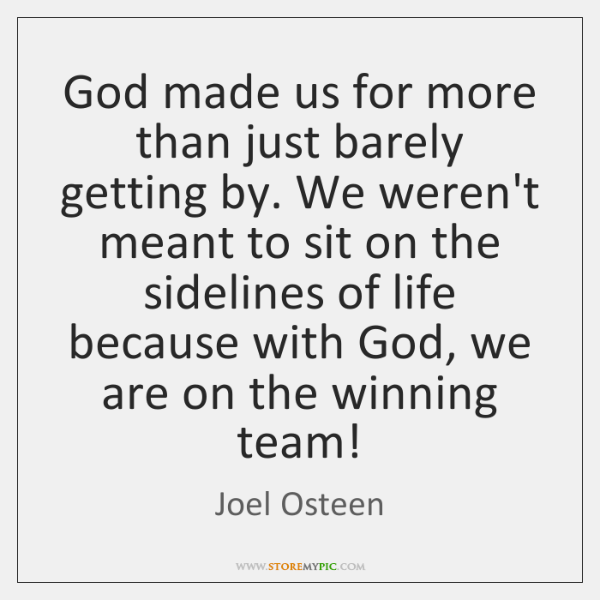 God made us for more than just barely getting by. We weren't ...