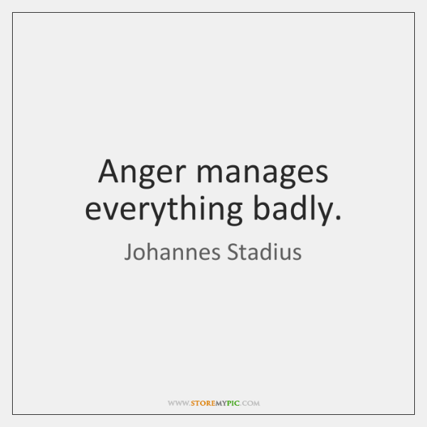 Anger manages everything badly.