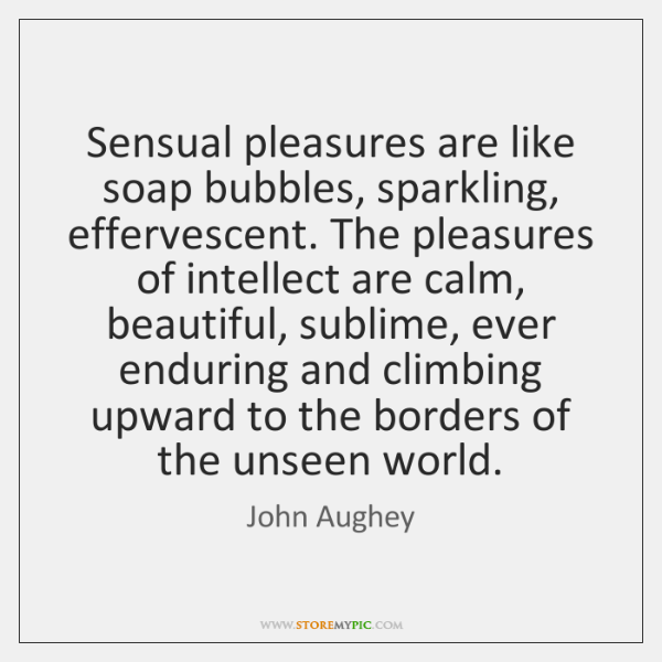 Sensual pleasures are like soap bubbles, sparkling, effervescent. The pleasures of intellect ...