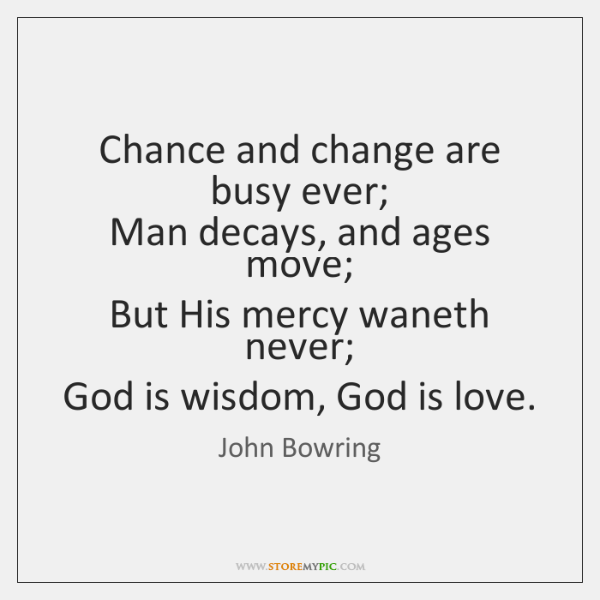 Chance and change are busy ever;   Man decays, and ages move;   But ...