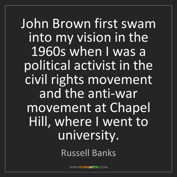 Russell Banks: John Brown first swam into my vision in the 1960s when...
