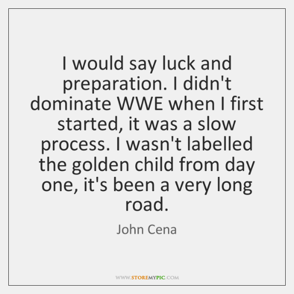 I would say luck and preparation. I didn't dominate WWE when I ...