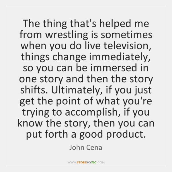The thing that's helped me from wrestling is sometimes when you do ...