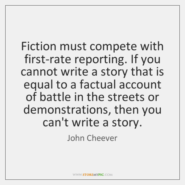 Fiction must compete with first-rate reporting. If you cannot write a story ...