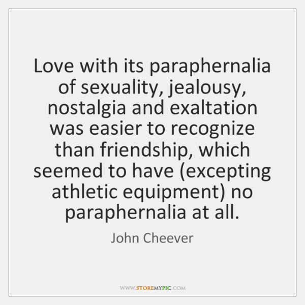 Love with its paraphernalia of sexuality, jealousy, nostalgia and exaltation was easier ...
