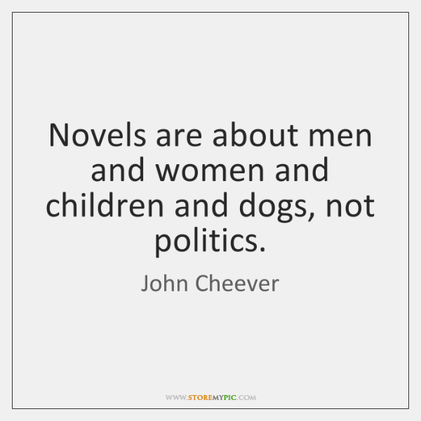 Novels are about men and women and children and dogs, not politics.