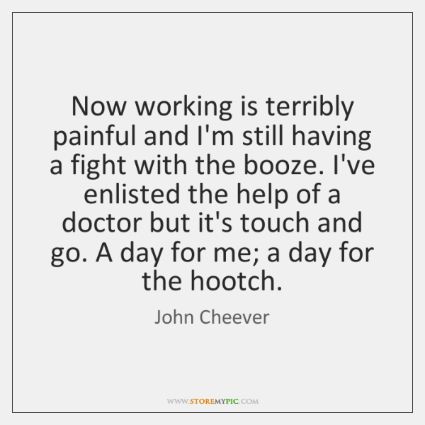 Now working is terribly painful and I'm still having a fight with ...
