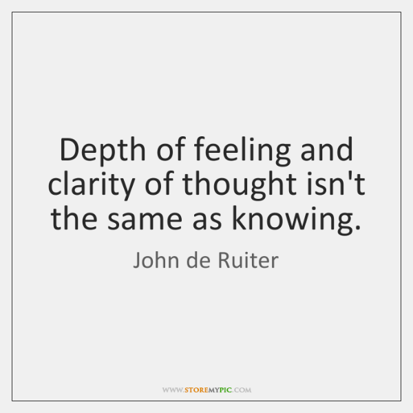 Depth of feeling and clarity of thought isn't the same as knowing.