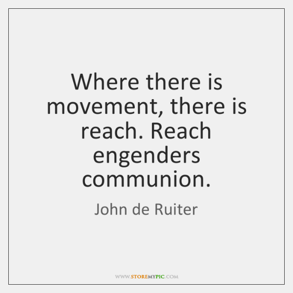 Where there is movement, there is reach. Reach engenders communion.