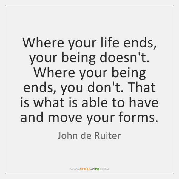 Where your life ends, your being doesn't. Where your being ends, you ...