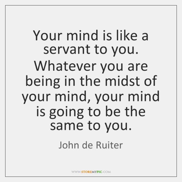 Your mind is like a servant to you. Whatever you are being ...