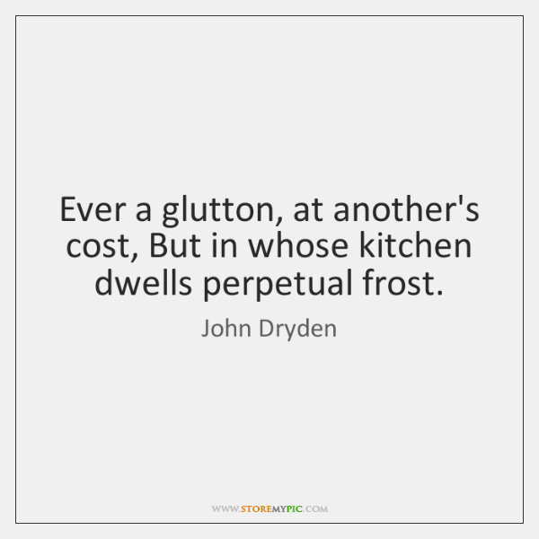 Ever a glutton, at another's cost, But in whose kitchen dwells perpetual ...