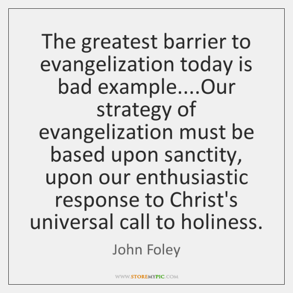 The greatest barrier to evangelization today is bad example....Our strategy of ...