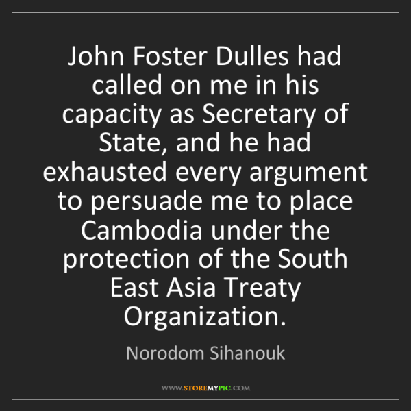 Norodom Sihanouk: John Foster Dulles had called on me in his capacity as...