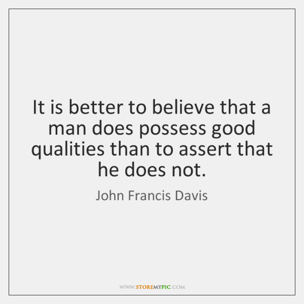 It is better to believe that a man does possess good qualities ...