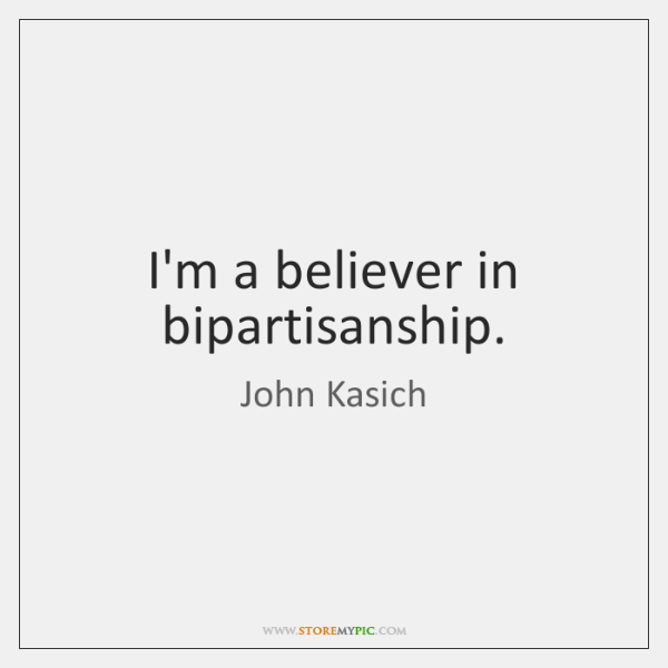 I'm a believer in bipartisanship.