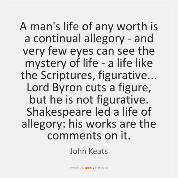 A man's life of any worth is a continual allegory - and ...