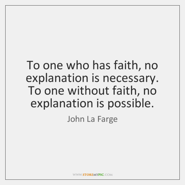To one who has faith, no explanation is necessary. To one without ...