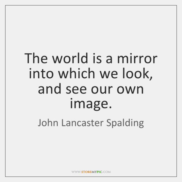 The world is a mirror into which we look, and see our ...