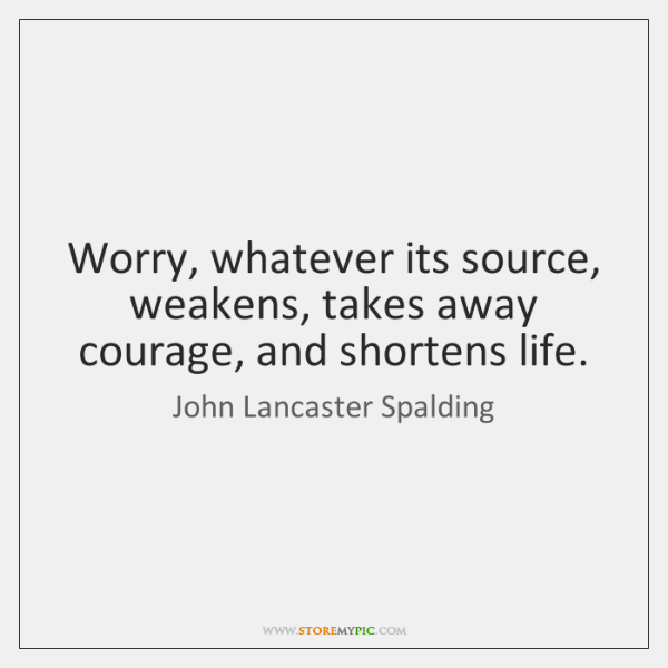Worry, whatever its source, weakens, takes away courage, and shortens life.