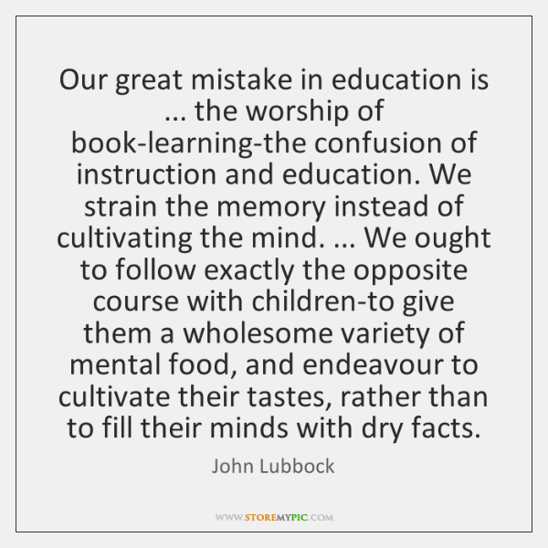 Our great mistake in education is ... the worship of book-learning-the confusion of ...