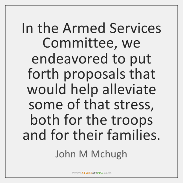 In the Armed Services Committee, we endeavored to put forth proposals that ...