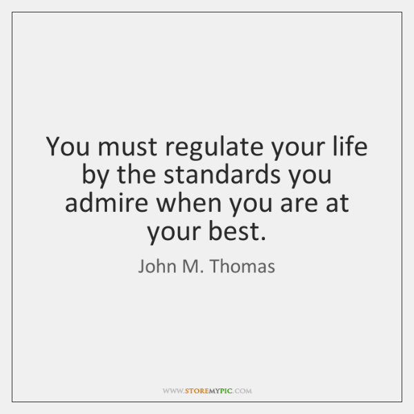 You must regulate your life by the standards you admire when you ...