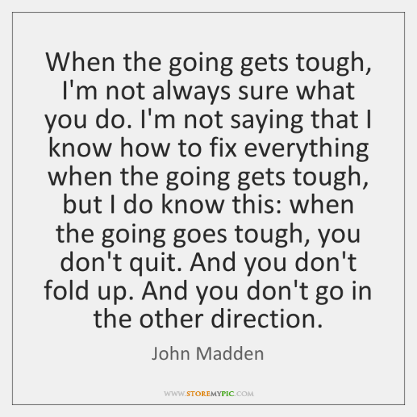When the going gets tough, I'm not always sure what you do. ...