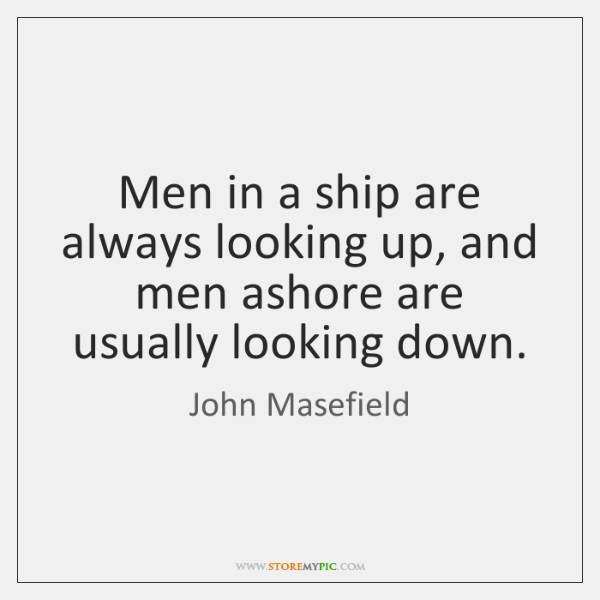 Men in a ship are always looking up, and men ashore are ...