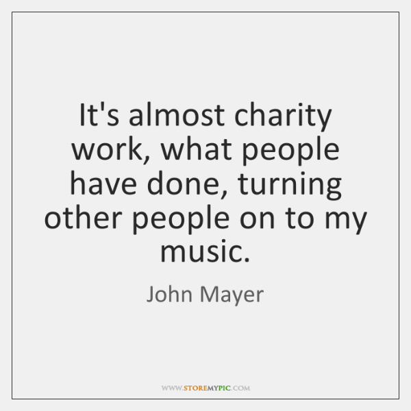 It's almost charity work, what people have done, turning other people on ...